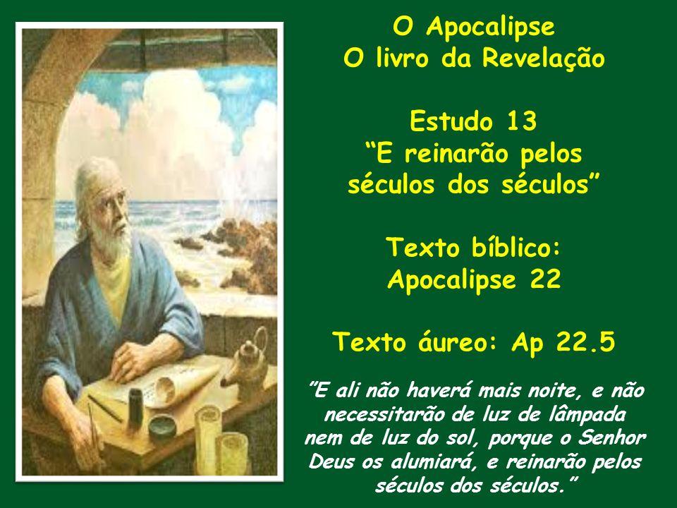 O Apocalipse O livro da Revelação Estudo 13 E reinarão pelos séculos dos séculos Texto bíblico: Apocalipse 22 Texto áureo: Ap 22.5 E ali não haverá ma