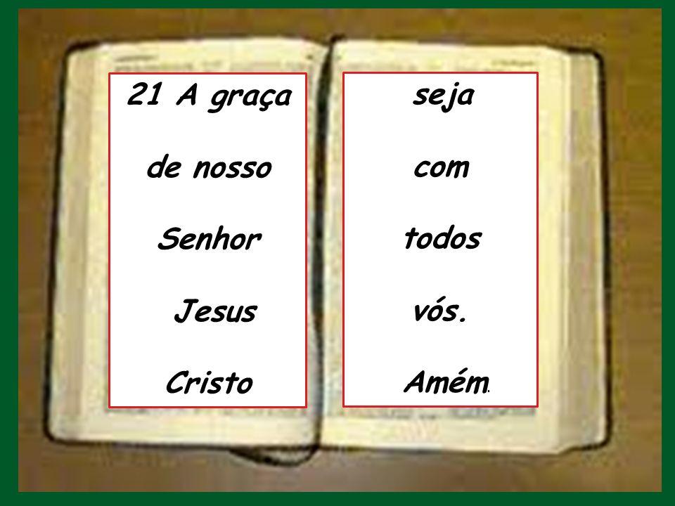 21 A graça de nosso Senhor Jesus Cristo seja com todos vós. Amém.