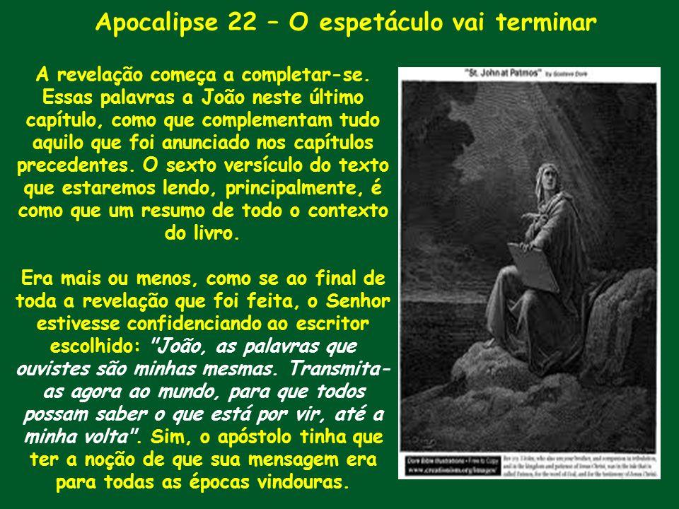 Apocalipse 22 – O espetáculo vai terminar A revelação começa a completar-se. Essas palavras a João neste último capítulo, como que complementam tudo a