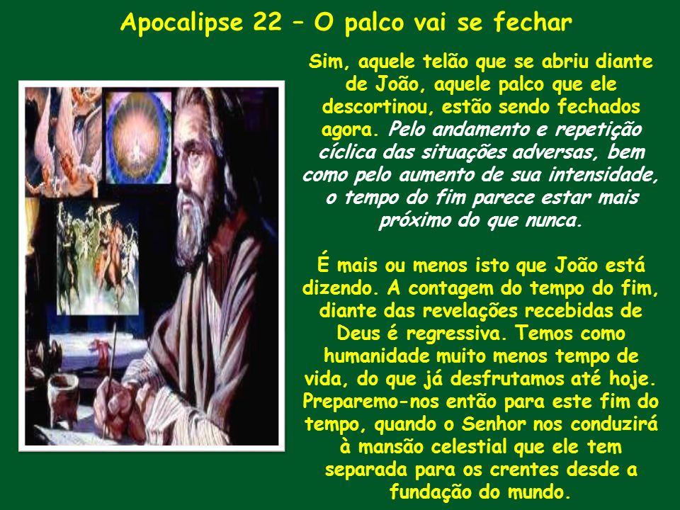Apocalipse 22 – O palco vai se fechar Sim, aquele telão que se abriu diante de João, aquele palco que ele descortinou, estão sendo fechados agora. Pel