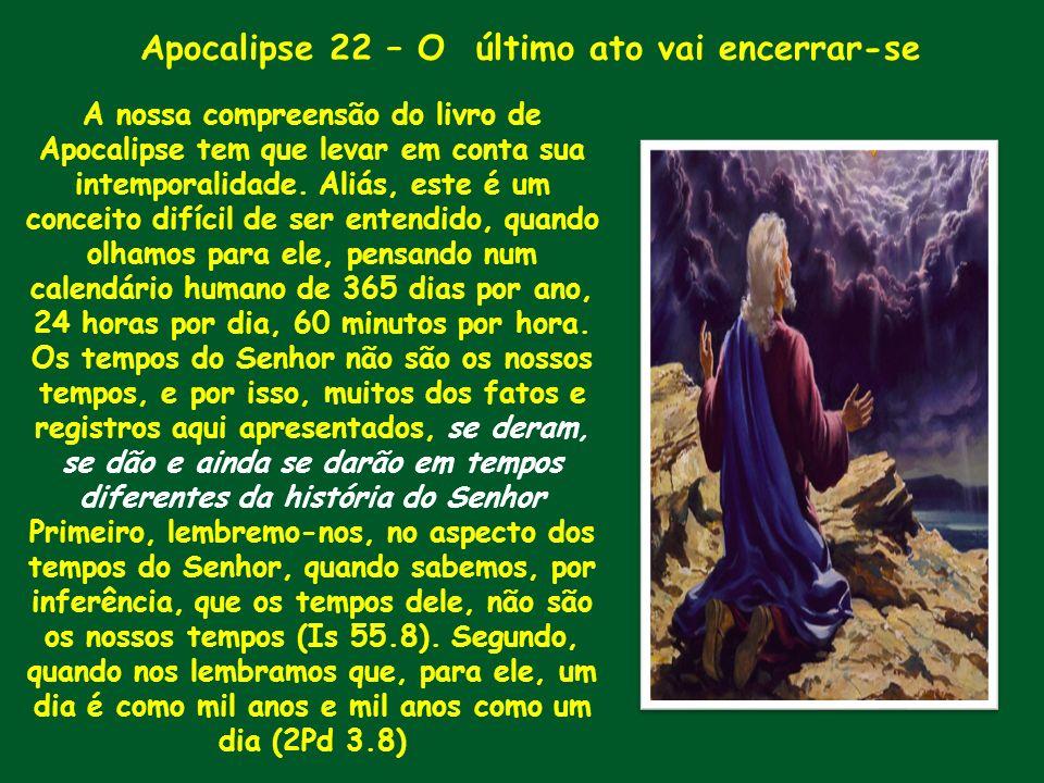 Apocalipse 22 – O último ato vai encerrar-se A nossa compreensão do livro de Apocalipse tem que levar em conta sua intemporalidade. Aliás, este é um c