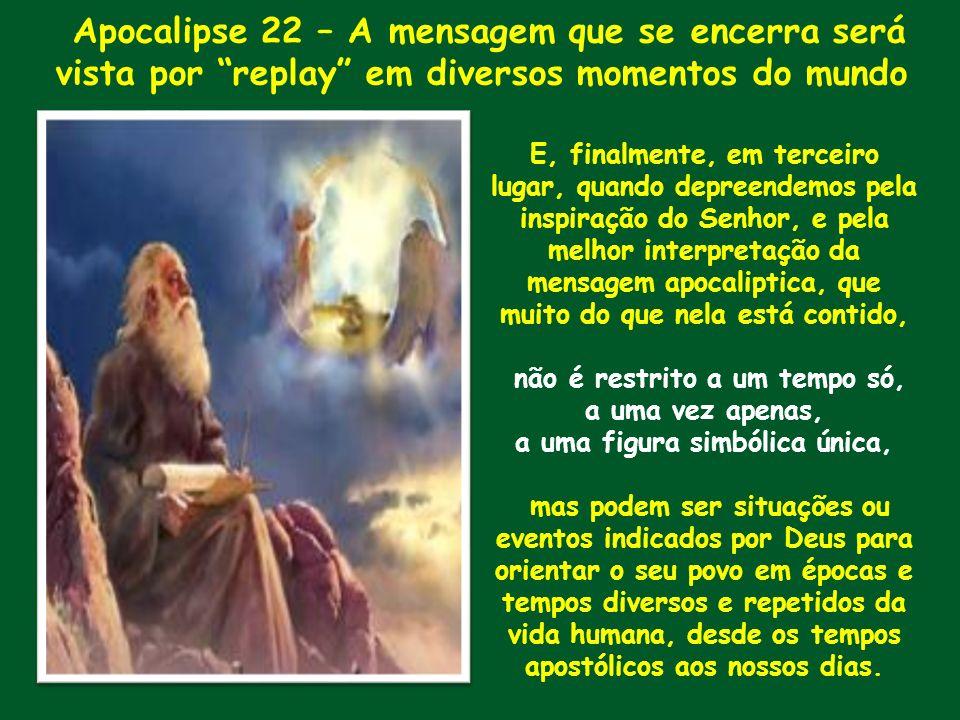 Apocalipse 22 – A mensagem que se encerra será vista por replay em diversos momentos do mundo E, finalmente, em terceiro lugar, quando depreendemos pe