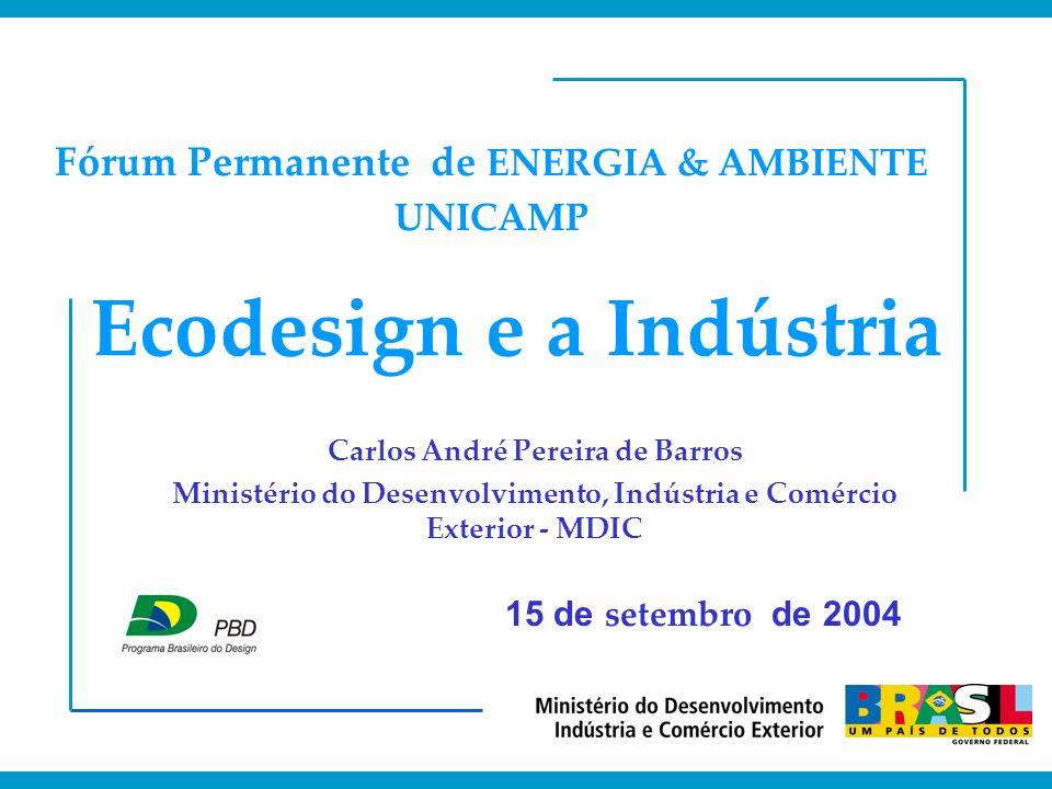 Ecodesign e a Indústria Carlos André Pereira de Barros Ministério do Desenvolvimento, Indústria e Comércio Exterior - MDIC Fórum Permanente de ENERGIA