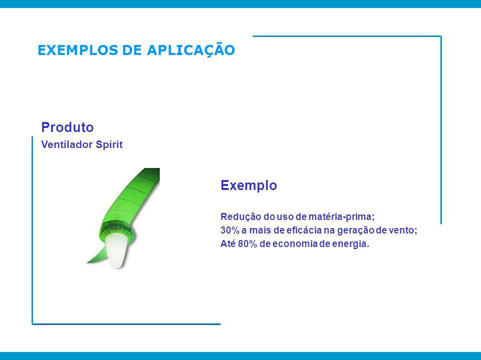 EXEMPLOS DE APLICAÇÃO Produto Ventilador Spirit Exemplo Redução do uso de matéria-prima; 30% a mais de eficácia na geração de vento; Até 80% de econom
