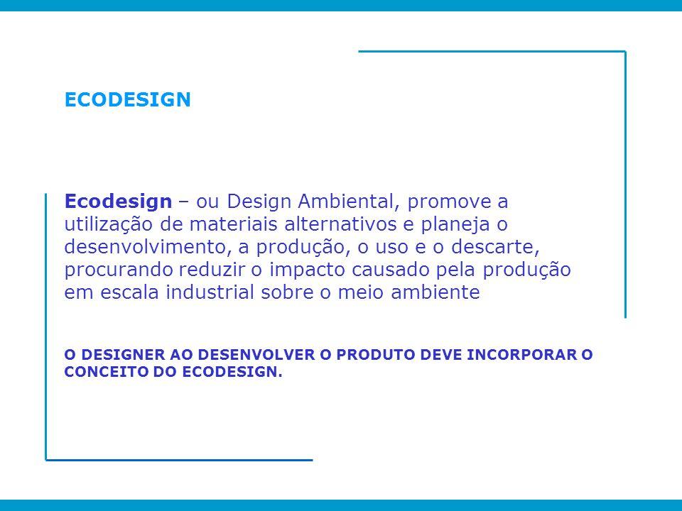 ECODESIGN Ecodesign – ou Design Ambiental, promove a utilização de materiais alternativos e planeja o desenvolvimento, a produção, o uso e o descarte,