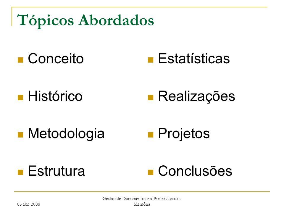 03 abr. 2008 Gestão de Documentos e a Preservação da Memória Tópicos Abordados Conceito Histórico Metodologia Estrutura Estatísticas Realizações Proje