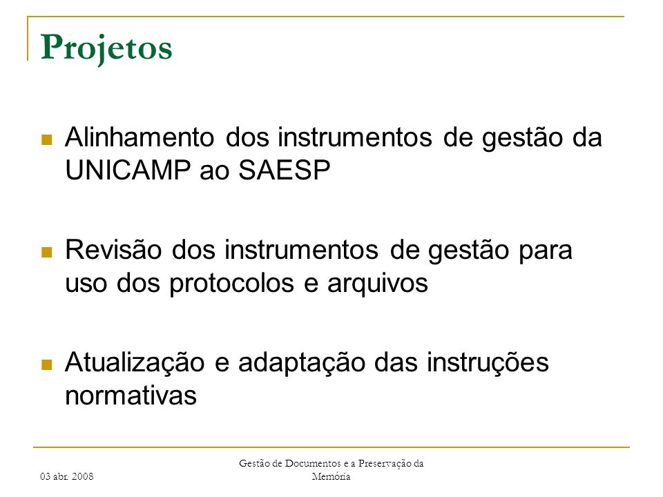 03 abr. 2008 Gestão de Documentos e a Preservação da Memória Projetos Alinhamento dos instrumentos de gestão da UNICAMP ao SAESP Revisão dos instrumen