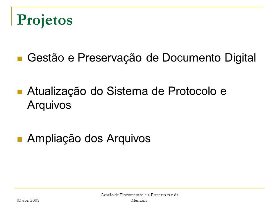 03 abr. 2008 Gestão de Documentos e a Preservação da Memória Projetos Gestão e Preservação de Documento Digital Atualização do Sistema de Protocolo e