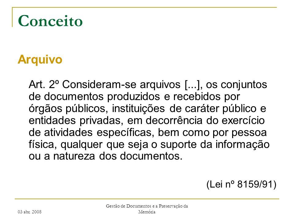 03 abr. 2008 Gestão de Documentos e a Preservação da Memória Conceito Arquivo Art. 2º Consideram-se arquivos [...], os conjuntos de documentos produzi