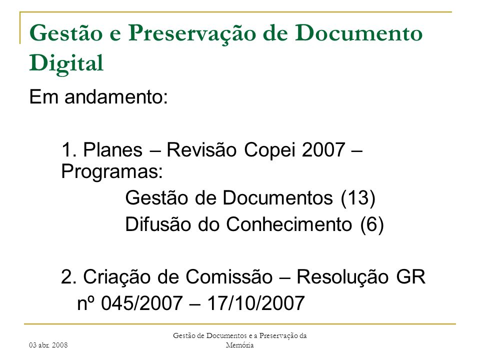 03 abr. 2008 Gestão de Documentos e a Preservação da Memória Gestão e Preservação de Documento Digital Em andamento: 1. Planes – Revisão Copei 2007 –