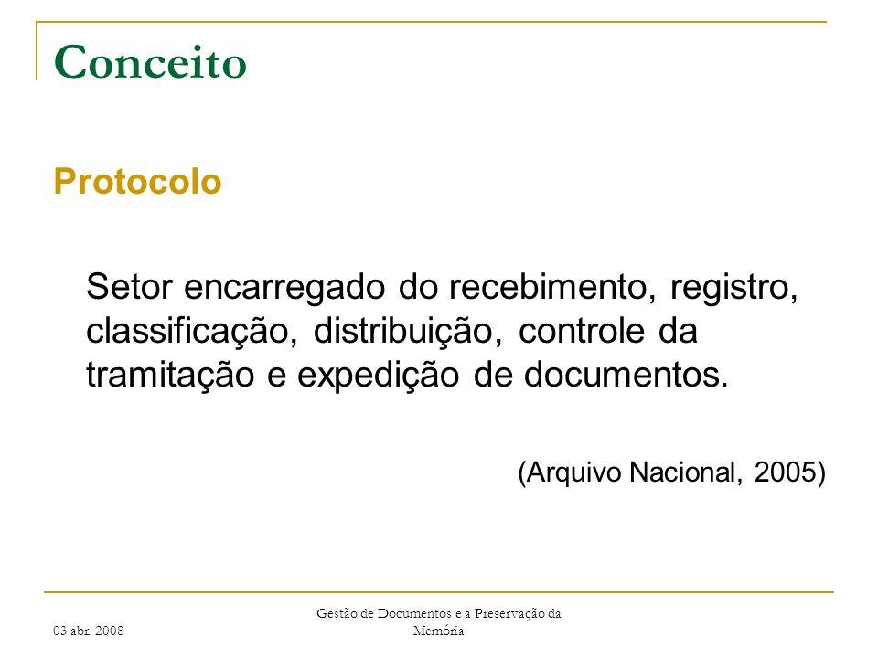 03 abr. 2008 Gestão de Documentos e a Preservação da Memória Conceito Protocolo Setor encarregado do recebimento, registro, classificação, distribuiçã
