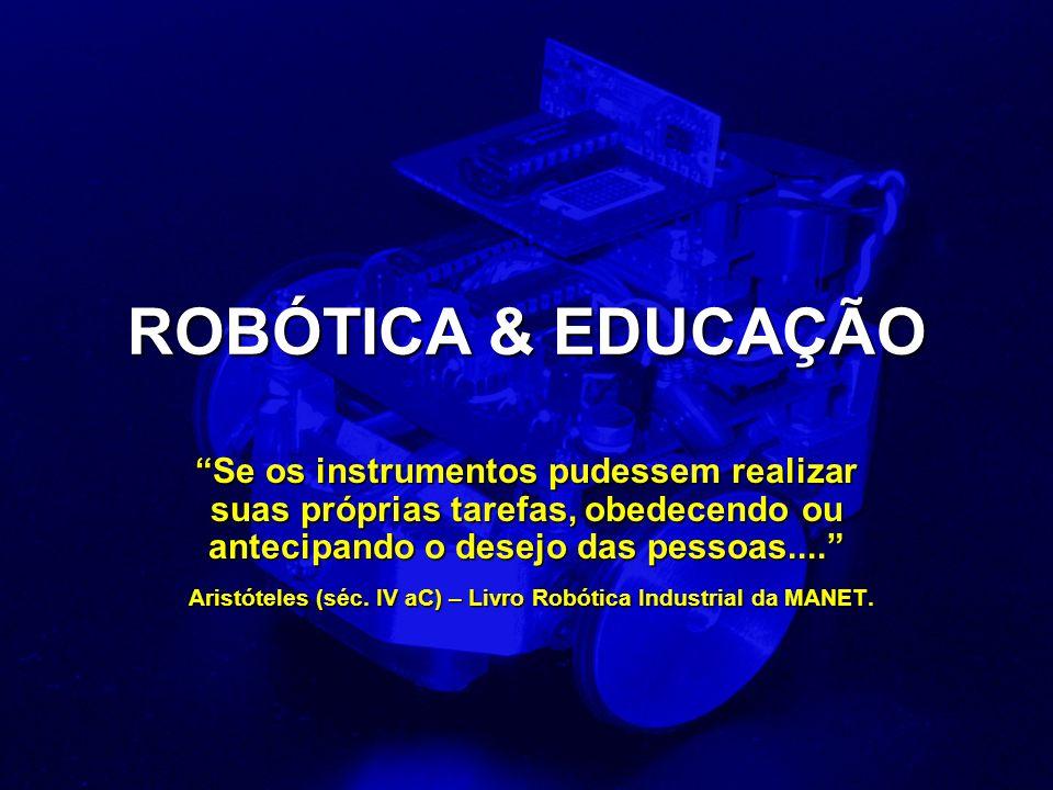 ROBÓTICA & EDUCAÇÃO Se os instrumentos pudessem realizar suas próprias tarefas, obedecendo ou antecipando o desejo das pessoas....