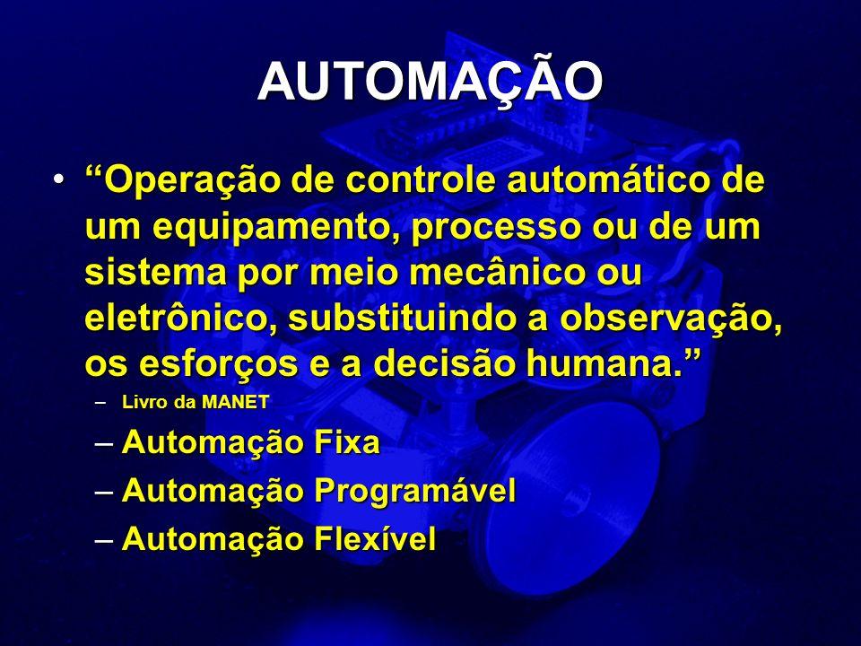 AUTOMAÇÃO Operação de controle automático de um equipamento, processo ou de um sistema por meio mecânico ou eletrônico, substituindo a observação, os