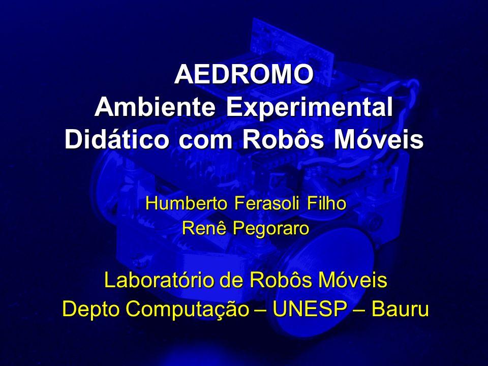 AEDROMO Ambiente Experimental Didático com Robôs Móveis Humberto Ferasoli Filho Renê Pegoraro Laboratório de Robôs Móveis Depto Computação – UNESP – B