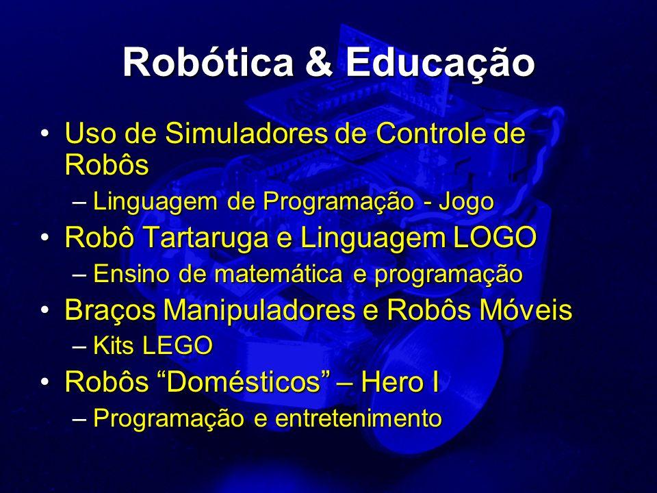 Robótica & Educação Uso de Simuladores de Controle de RobôsUso de Simuladores de Controle de Robôs –Linguagem de Programação - Jogo Robô Tartaruga e Linguagem LOGORobô Tartaruga e Linguagem LOGO –Ensino de matemática e programação Braços Manipuladores e Robôs MóveisBraços Manipuladores e Robôs Móveis –Kits LEGO Robôs Domésticos – Hero IRobôs Domésticos – Hero I –Programação e entretenimento