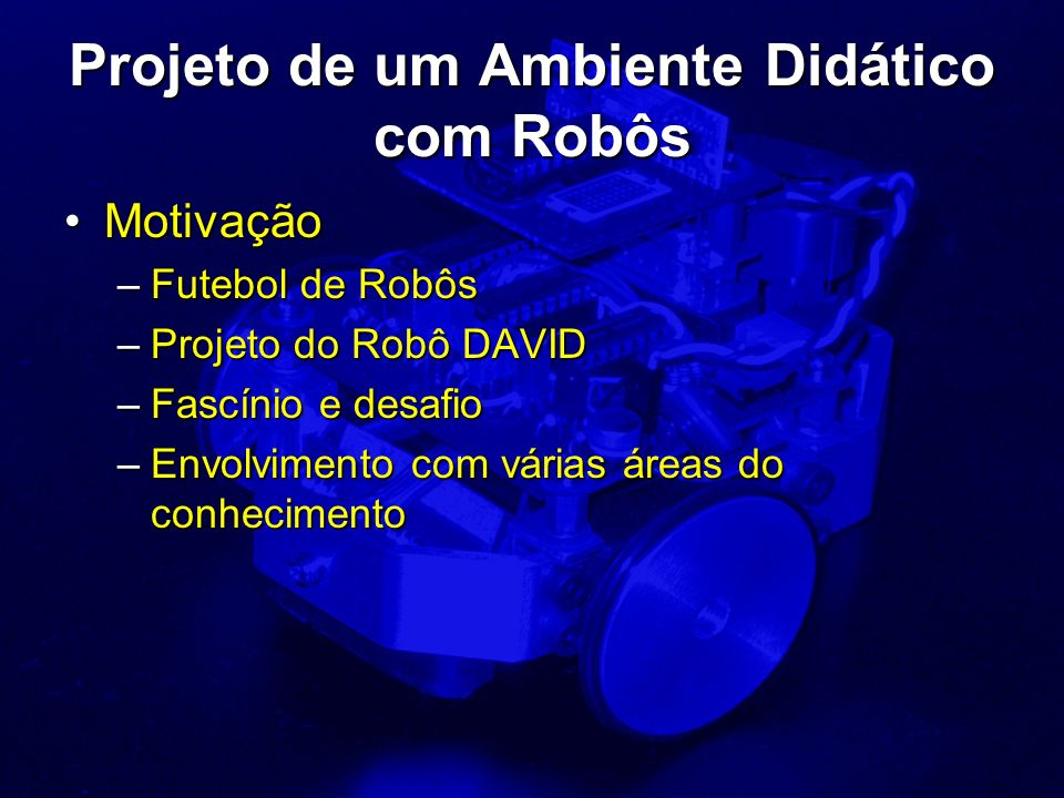 Projeto de um Ambiente Didático com Robôs MotivaçãoMotivação –Futebol de Robôs –Projeto do Robô DAVID –Fascínio e desafio –Envolvimento com várias áre
