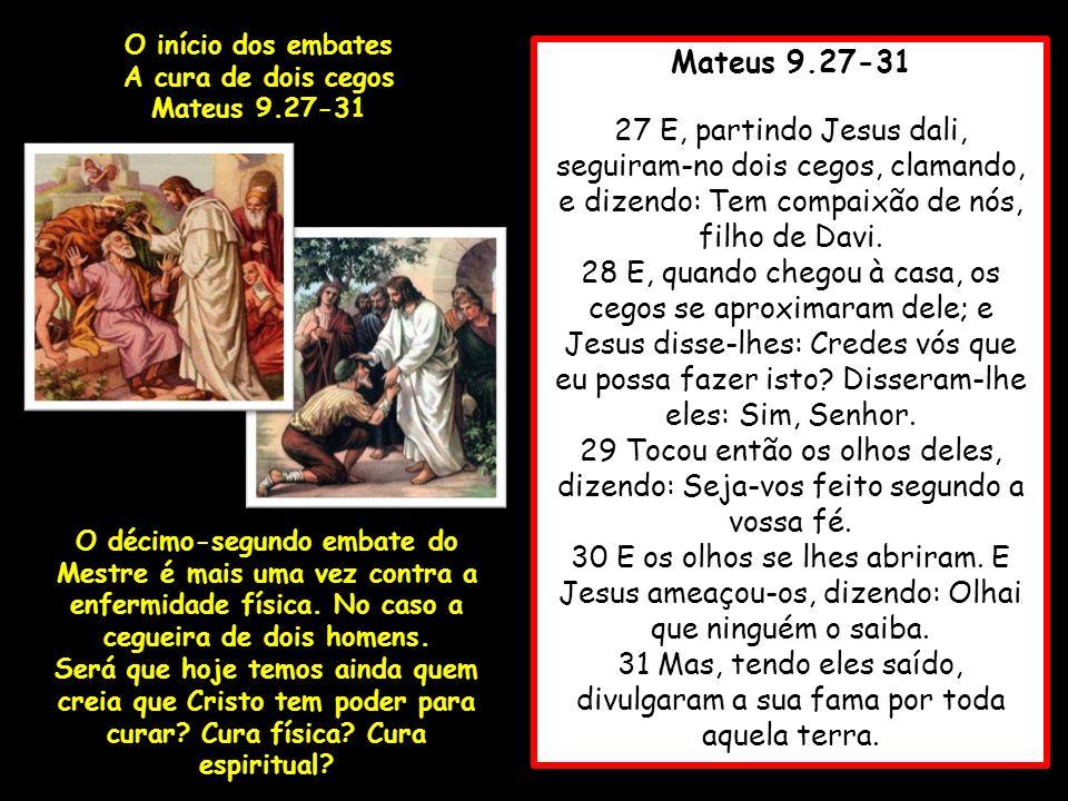 Mateus 9.27-31 27 E, partindo Jesus dali, seguiram-no dois cegos, clamando, e dizendo: Tem compaixão de nós, filho de Davi. 28 E, quando chegou à casa