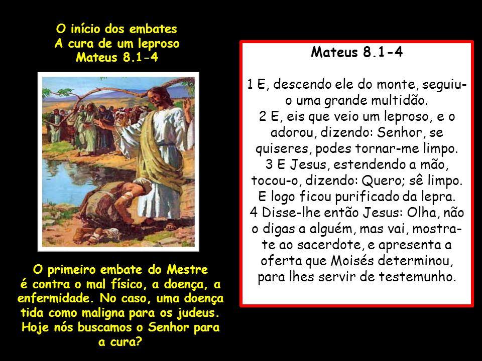 Mateus 8.1-4 1 E, descendo ele do monte, seguiu- o uma grande multidão. 2 E, eis que veio um leproso, e o adorou, dizendo: Senhor, se quiseres, podes