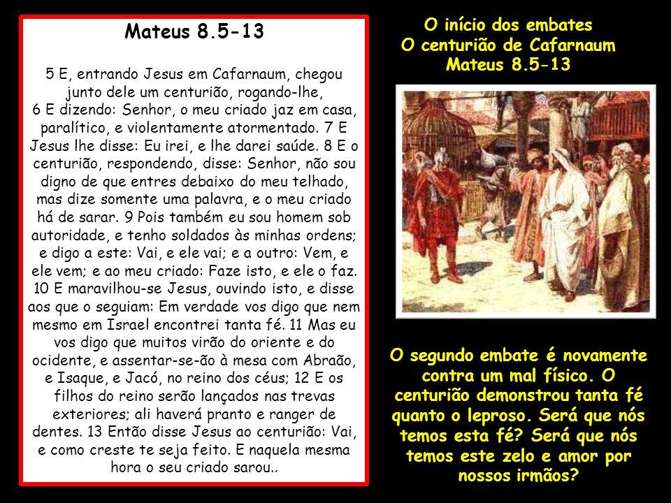 Mateus 8.5-13 5 E, entrando Jesus em Cafarnaum, chegou junto dele um centurião, rogando-lhe, 6 E dizendo: Senhor, o meu criado jaz em casa, paralítico