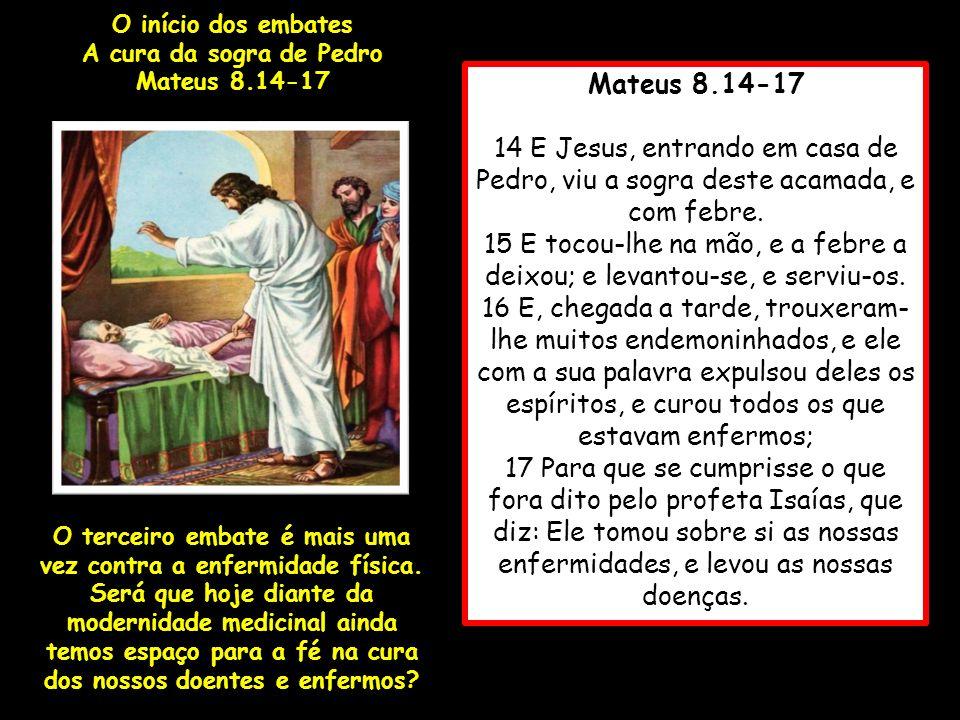 Mateus 8.14-17 14 E Jesus, entrando em casa de Pedro, viu a sogra deste acamada, e com febre. 15 E tocou-lhe na mão, e a febre a deixou; e levantou-se