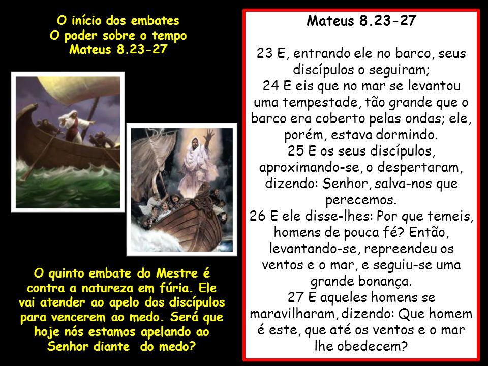 Mateus 8.23-27 23 E, entrando ele no barco, seus discípulos o seguiram; 24 E eis que no mar se levantou uma tempestade, tão grande que o barco era cob