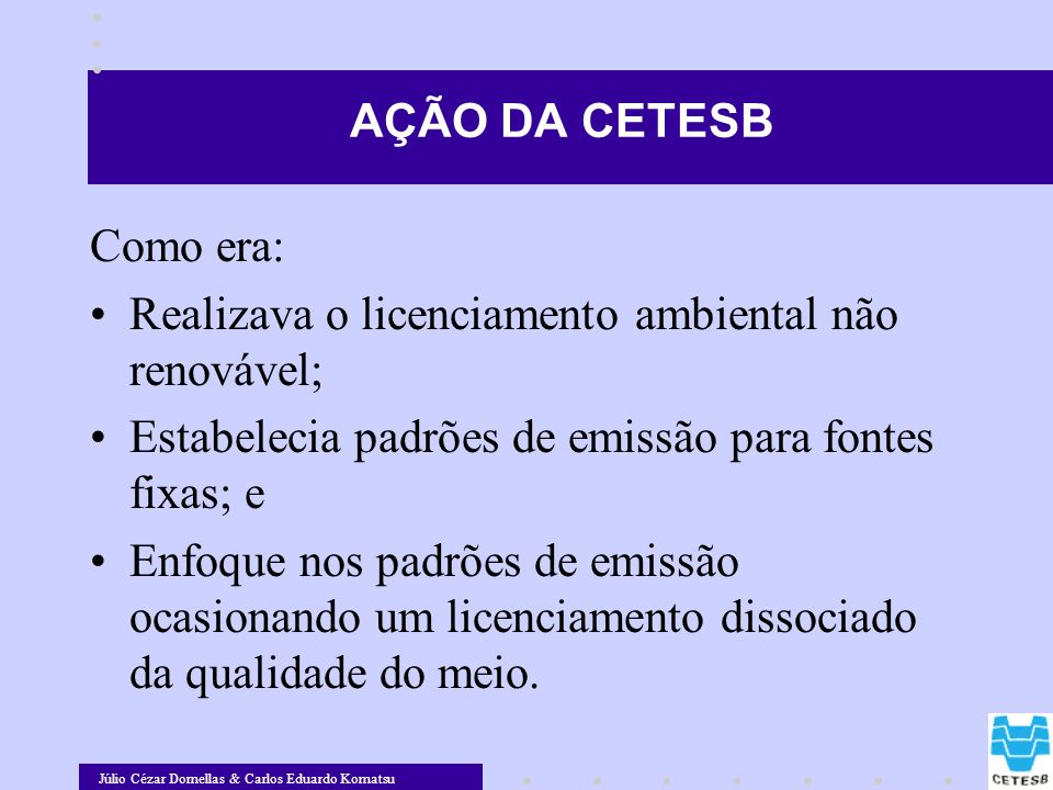 Júlio Cézar Dornellas & Carlos Eduardo Komatsu AÇÃO DA CETESB Como era: Realizava o licenciamento ambiental não renovável; Estabelecia padrões de emis
