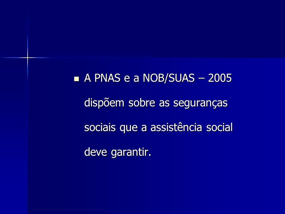 A PNAS e a NOB/SUAS – 2005 dispõem sobre as seguranças sociais que a assistência social deve garantir. A PNAS e a NOB/SUAS – 2005 dispõem sobre as seg