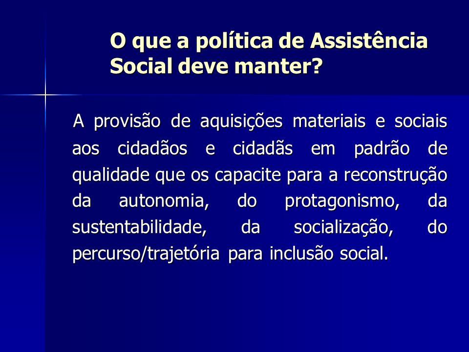 O que a política de Assistência Social deve manter? A provisão de aquisições materiais e sociais aos cidadãos e cidadãs em padrão de qualidade que os