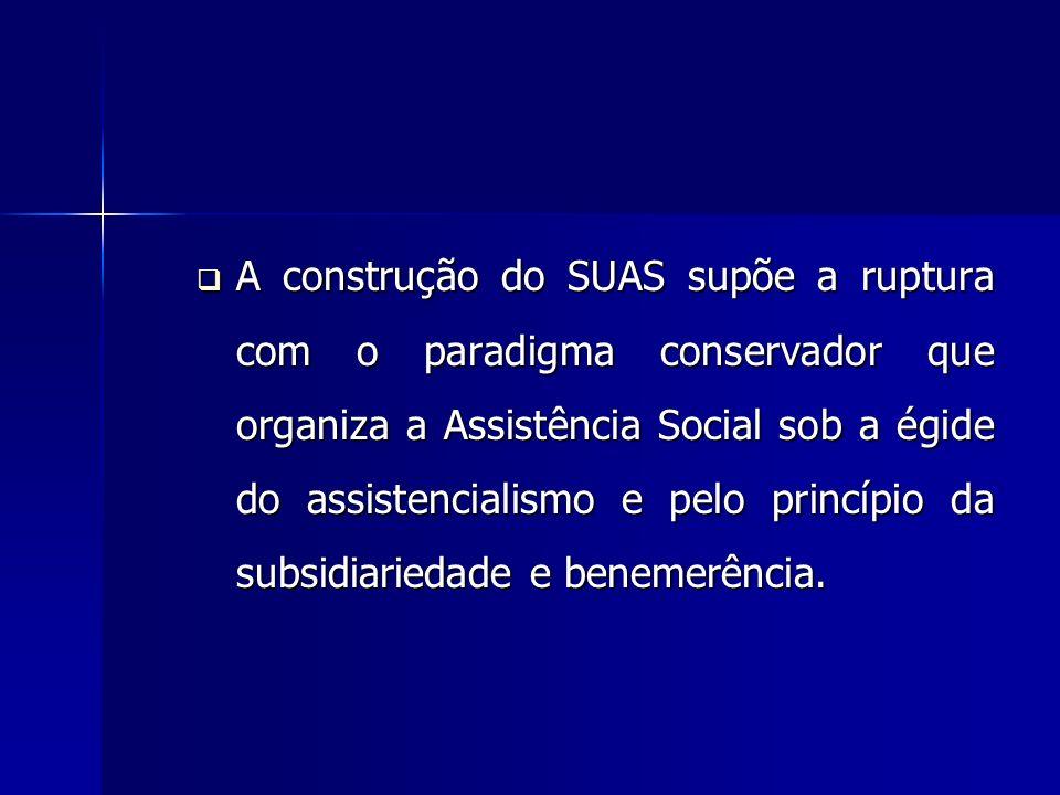A construção do SUAS supõe a ruptura com o paradigma conservador que organiza a Assistência Social sob a égide do assistencialismo e pelo princípio da