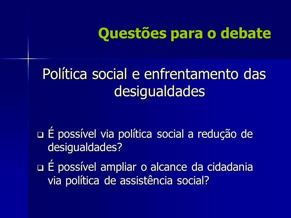 Questões para o debate Política social e enfrentamento das desigualdades É possível via política social a redução de desigualdades? É possível via pol