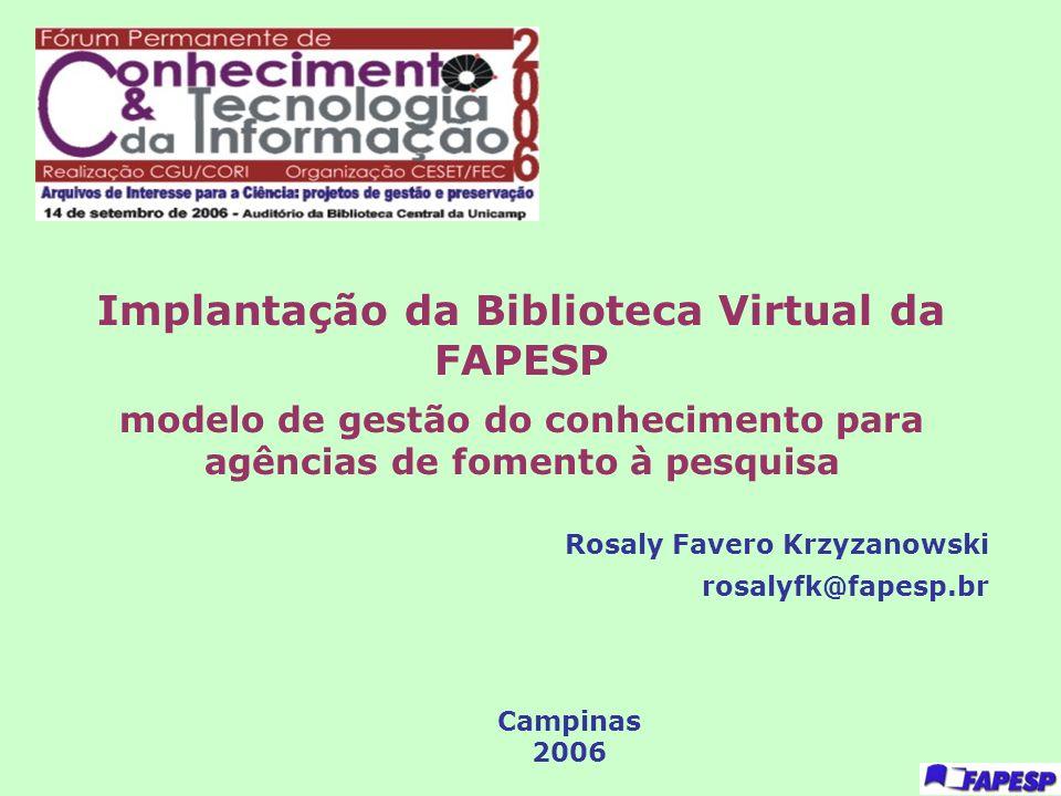 Implantação da Biblioteca Virtual da FAPESP modelo de gestão do conhecimento para agências de fomento à pesquisa Rosaly Favero Krzyzanowski rosalyfk@f