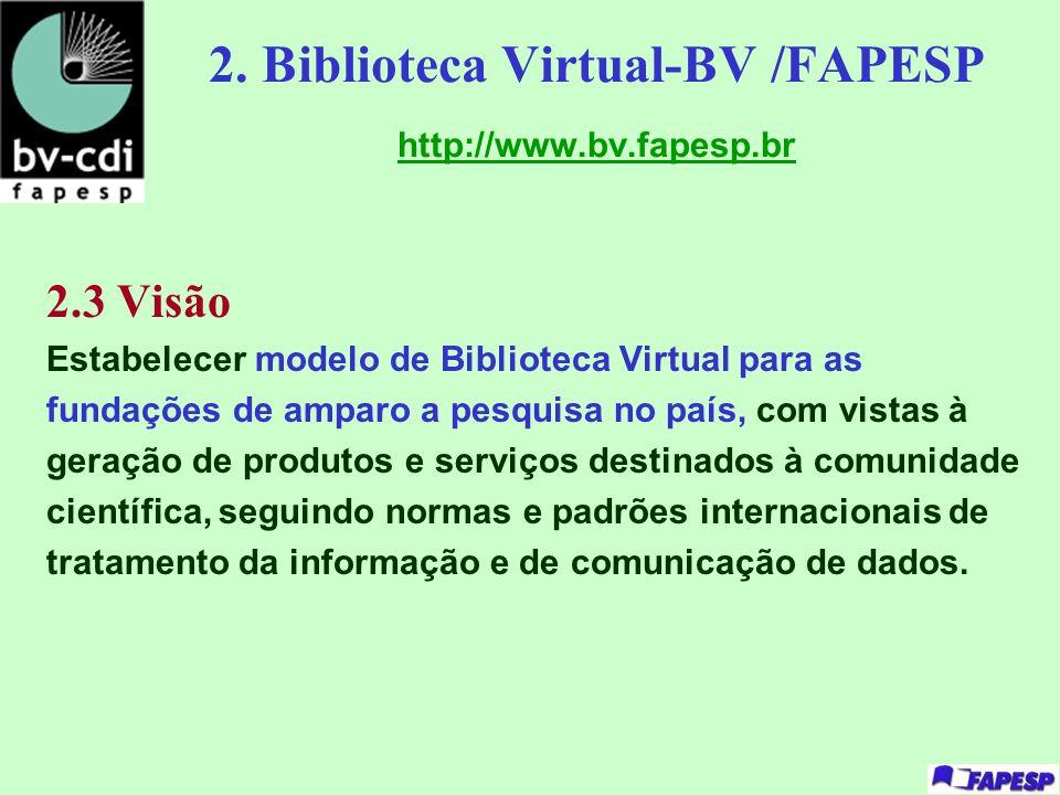2. Biblioteca Virtual-BV /FAPESP http://www.bv.fapesp.br 2.3 Visão Estabelecer modelo de Biblioteca Virtual para as fundações de amparo a pesquisa no
