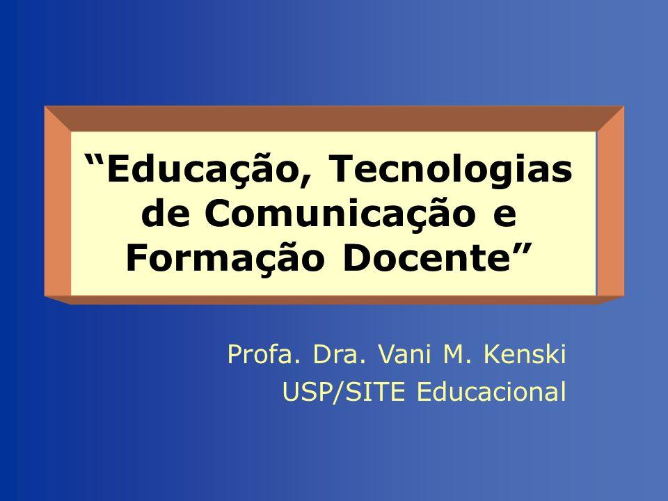 Educação, Tecnologias de Comunicação e Formação Docente Profa. Dra. Vani M. Kenski USP/SITE Educacional