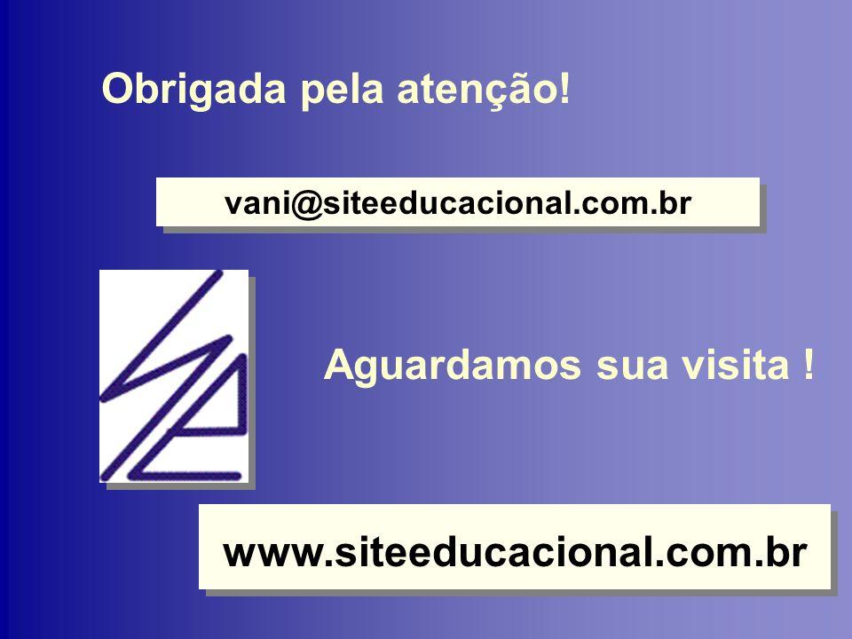 Obrigada pela atenção! vani@siteeducacional.com.br www.siteeducacional.com.br Aguardamos sua visita !