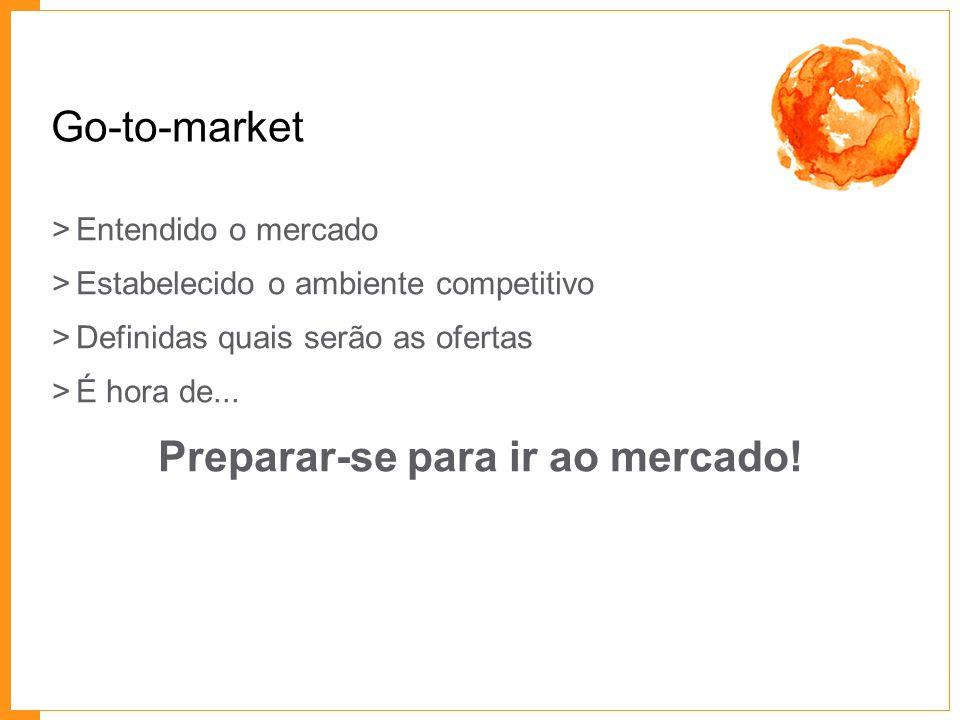 Go-to-market >Entendido o mercado >Estabelecido o ambiente competitivo >Definidas quais serão as ofertas >É hora de... Preparar-se para ir ao mercado!