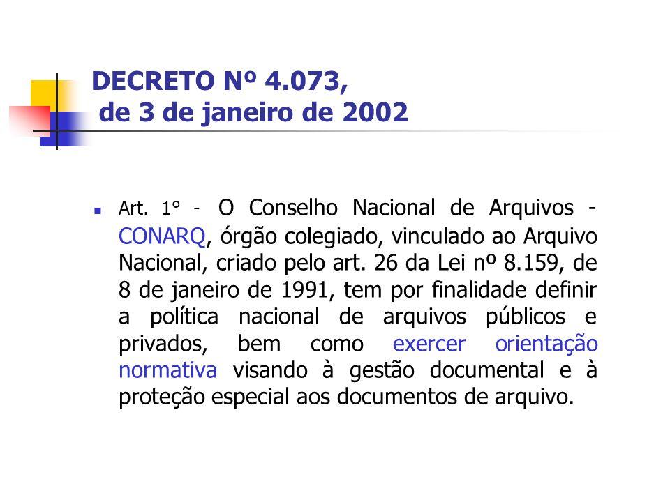 DECRETO Nº 4.073, de 3 de janeiro de 2002 Art. 1° - O Conselho Nacional de Arquivos - CONARQ, órgão colegiado, vinculado ao Arquivo Nacional, criado p