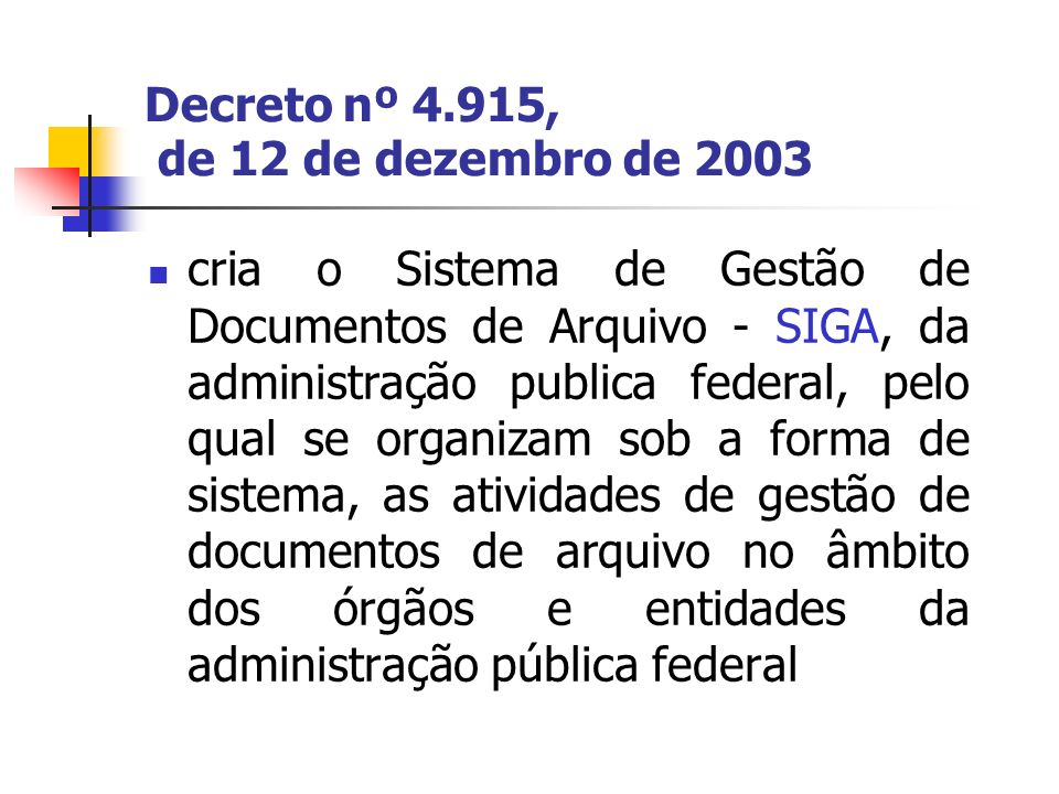 Decreto nº 4.915, de 12 de dezembro de 2003 cria o Sistema de Gestão de Documentos de Arquivo - SIGA, da administração publica federal, pelo qual se o