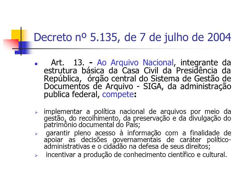 Decreto nº 5.135, de 7 de julho de 2004 Art. 13. - Ao Arquivo Nacional, integrante da estrutura básica da Casa Civil da Presidência da República, órgã