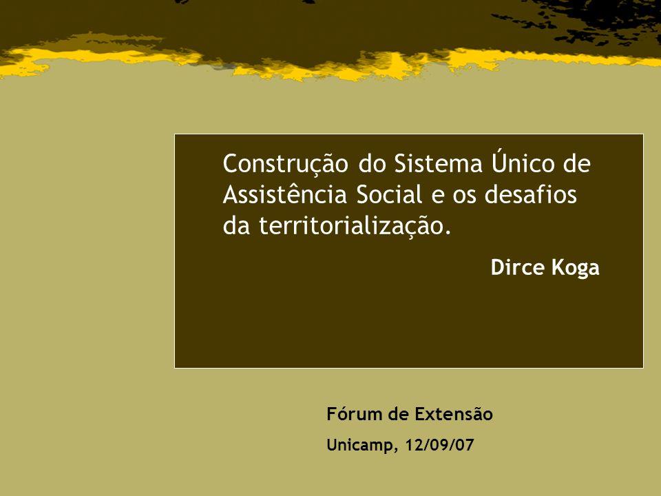 Construção do Sistema Único de Assistência Social e os desafios da territorialização. Dirce Koga Fórum de Extensão Unicamp, 12/09/07