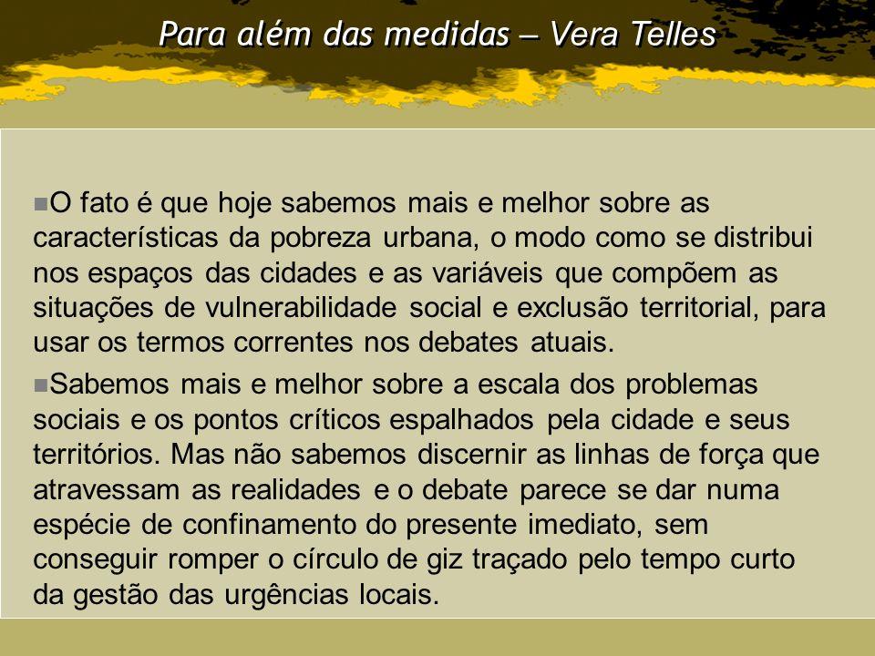 Para além das medidas – Vera Telles O fato é que hoje sabemos mais e melhor sobre as características da pobreza urbana, o modo como se distribui nos e