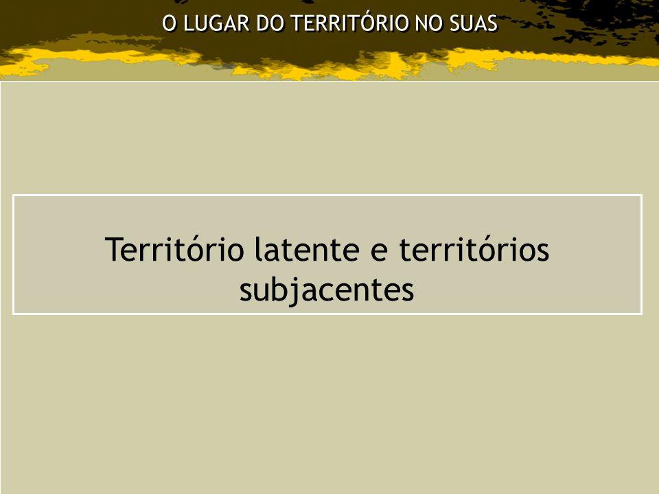O LUGAR DO TERRITÓRIO NO SUAS Território latente e territórios subjacentes