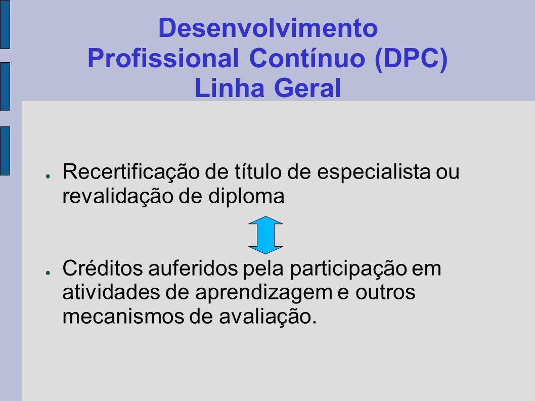 Desenvolvimento Profissional Contínuo (DPC) Linha Geral Recertificação de título de especialista ou revalidação de diploma Créditos auferidos pela par