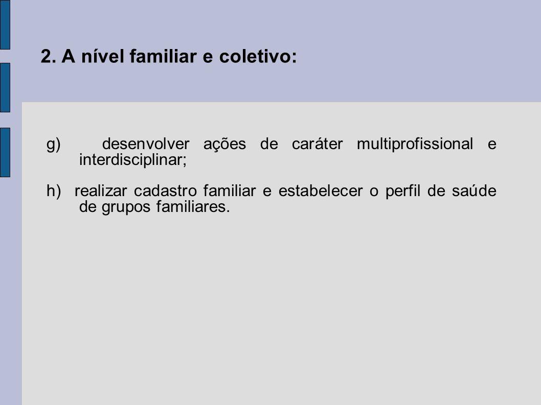 2. A nível familiar e coletivo: g) desenvolver ações de caráter multiprofissional e interdisciplinar; h) realizar cadastro familiar e estabelecer o pe