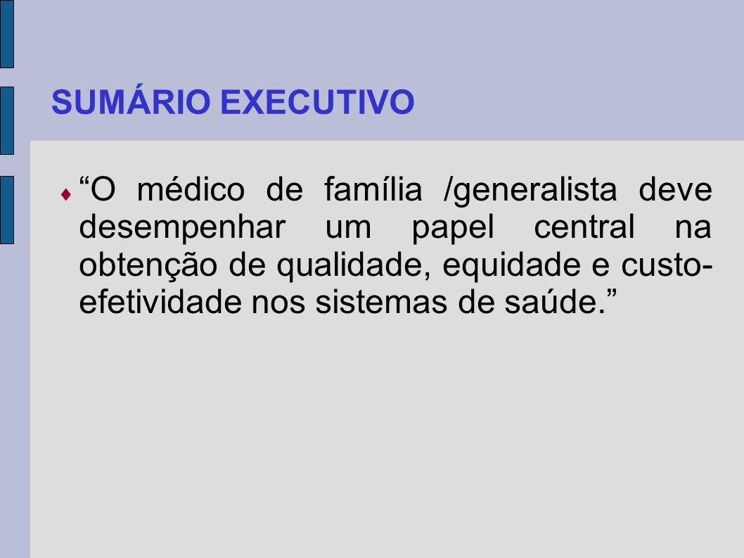 SUMÁRIO EXECUTIVO O médico de família /generalista deve desempenhar um papel central na obtenção de qualidade, equidade e custo- efetividade nos siste