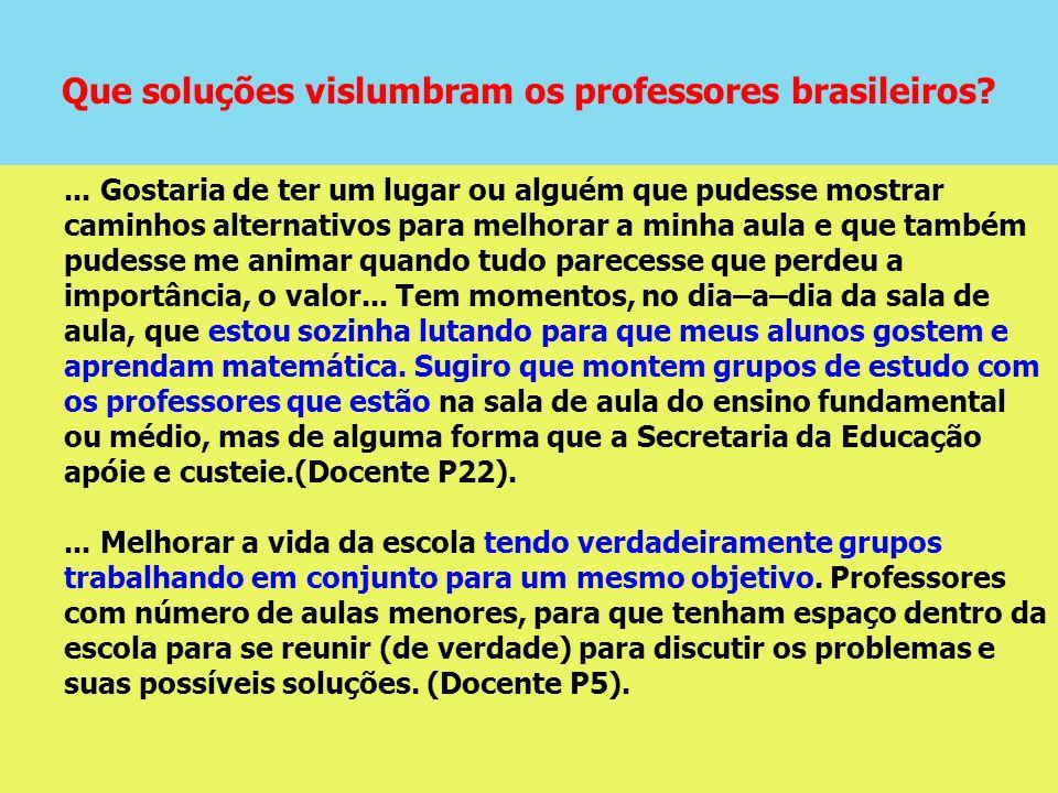 Que soluções vislumbram os professores brasileiros?... Gostaria de ter um lugar ou alguém que pudesse mostrar caminhos alternativos para melhorar a mi