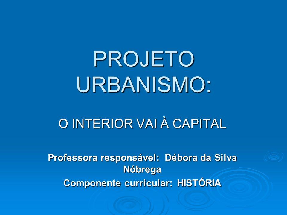 PROJETO URBANISMO: O INTERIOR VAI À CAPITAL Professora responsável: Débora da Silva Nóbrega Componente curricular: HISTÓRIA