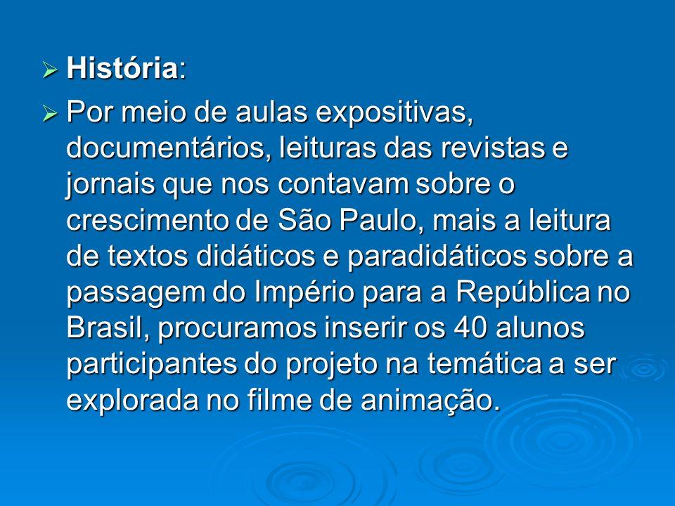 História: História: Por meio de aulas expositivas, documentários, leituras das revistas e jornais que nos contavam sobre o crescimento de São Paulo, m
