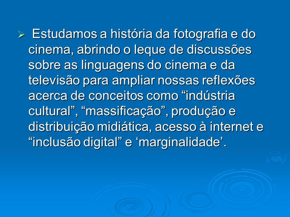 Estudamos a história da fotografia e do cinema, abrindo o leque de discussões sobre as linguagens do cinema e da televisão para ampliar nossas reflexõ