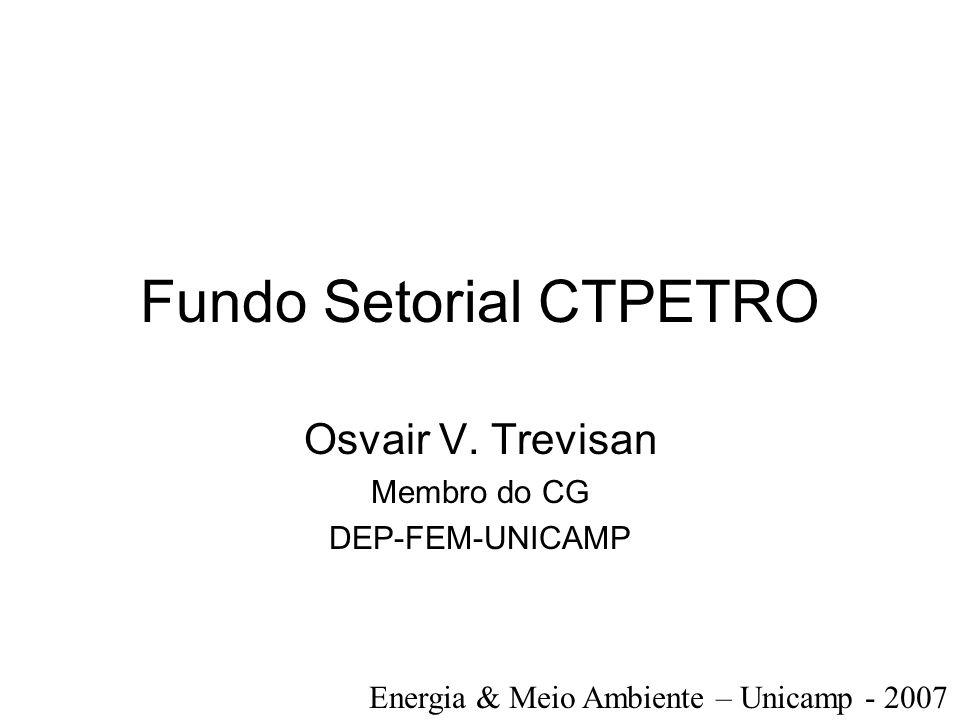 Fundo Setorial CTPETRO Osvair V. Trevisan Membro do CG DEP-FEM-UNICAMP Energia & Meio Ambiente – Unicamp - 2007