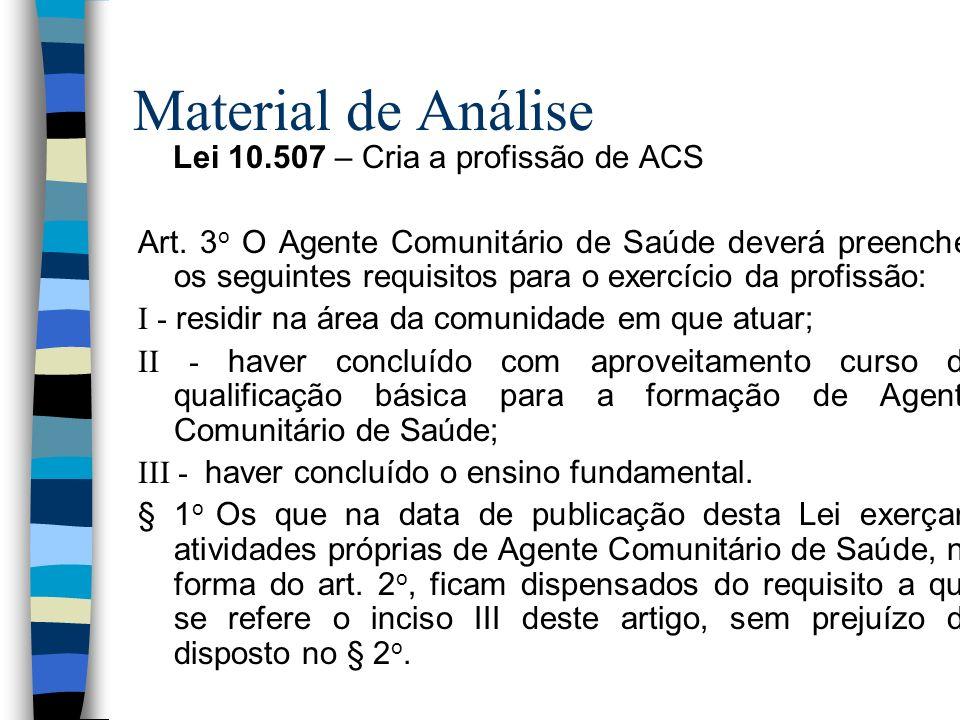 Material de Análise Lei 10.507 – Cria a profissão de ACS Art. 3 o O Agente Comunitário de Saúde deverá preencher os seguintes requisitos para o exercí
